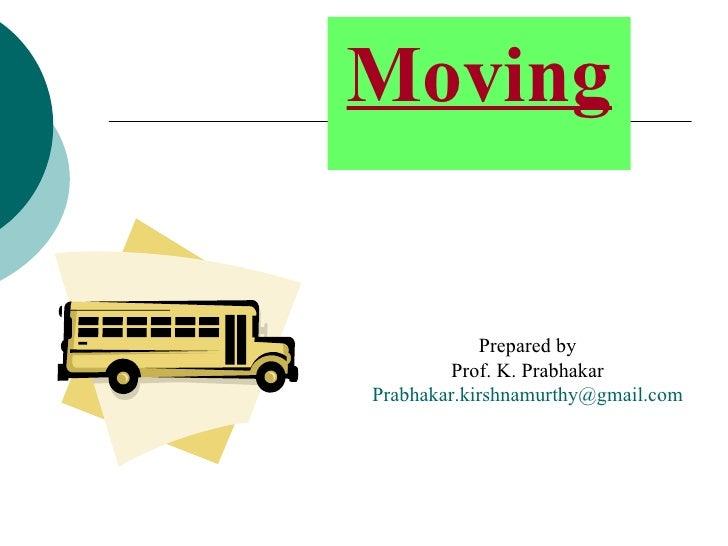 Moving <ul><li>Prepared by </li></ul><ul><li>Prof. K. Prabhakar </li></ul><ul><li>[email_address] </li></ul>