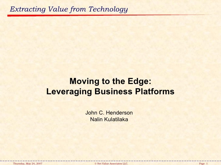 Extracting Value from Technology John C. Henderson Nalin Kulatilaka Moving to the Edge: Leveraging Business Platforms