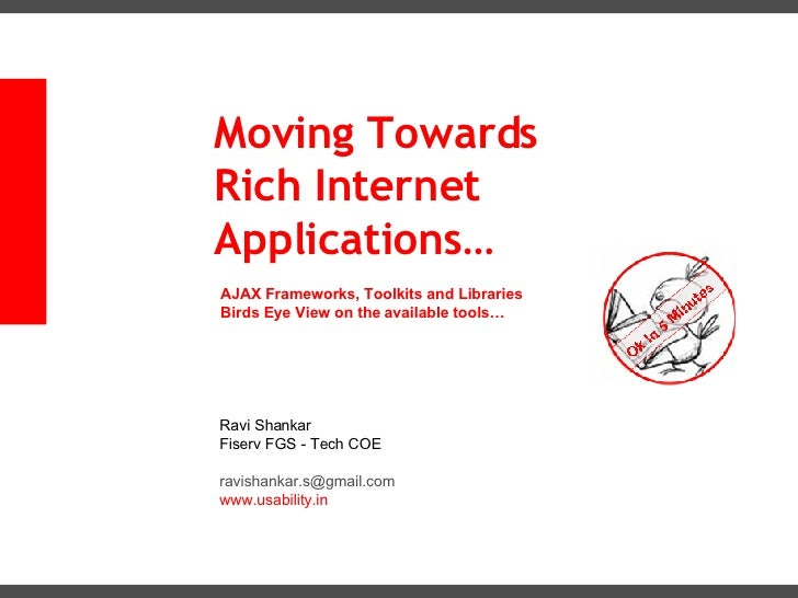 Moving Towards Rich Internet Applications… AJAX Frameworks, Toolkits and Libraries Birds Eye View on the available tools… ...