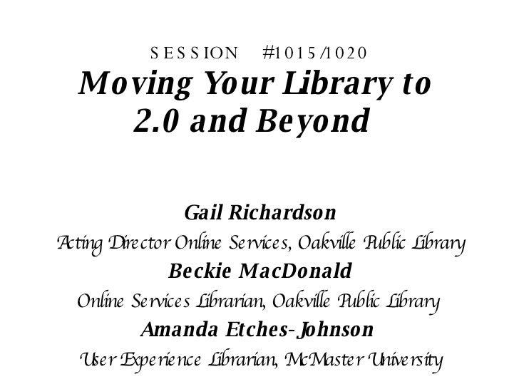 SESSION  #1015/1020 Moving Your Library to  2.0 and Beyond   <ul><li>Gail Richardson </li></ul><ul><li>Acting Director On...