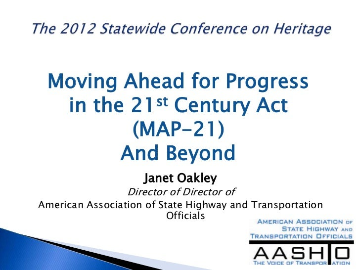 Moving Ahead for Progress  in the 21st Century Act         (MAP-21)        And Beyond                    Janet Oakley     ...