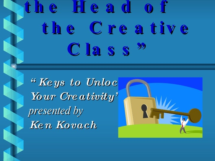 """"""" Moving to the Head of  the Creative Class"""" """" Keys to Unlocking  Your Creativity"""" presented by Ken Kovach"""