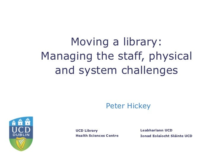 Moving a library:Managing the staff, physical  and system challenges                     Peter Hickey      UCD Library    ...
