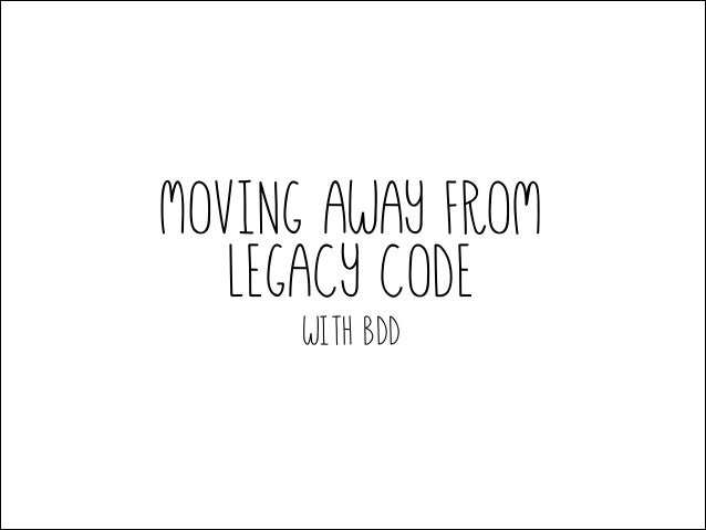 Moving away from legacy code with BDD