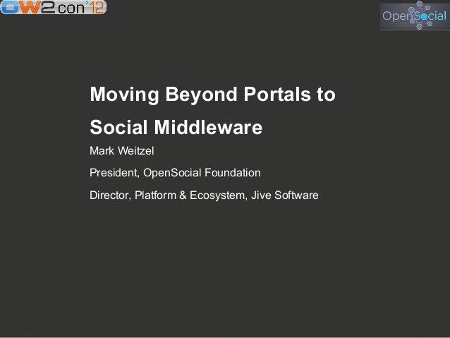 Moving Beyond Portals toSocial MiddlewareMark WeitzelPresident, OpenSocial FoundationDirector, Platform & Ecosystem, Jive ...