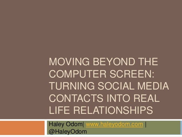 MOVING BEYOND THE COMPUTER SCREEN: TURNING SOCIAL MEDIA CONTACTS INTO REAL LIFE RELATIONSHIPS Haley Odom| www.haleyodom.co...