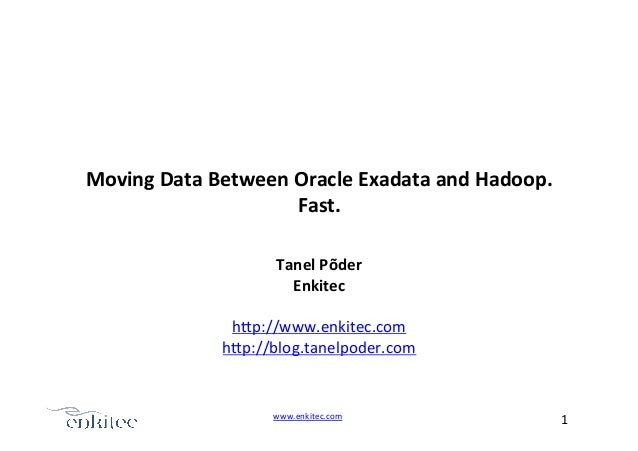 www.enkitec.com++ 1+++ Moving'Data'Between'Oracle'Exadata'and'Hadoop.' Fast.+ Tanel'Põder' Enkitec' + h.p://www.enkitec.co...