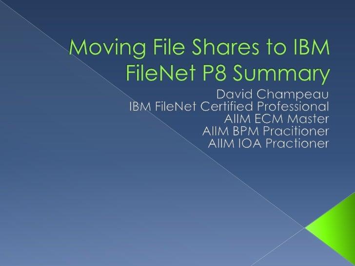 Moving File Shares to IBM FileNet P8 Summary<br />David Champeau<br />IBM FileNet Certified Professional<br />
