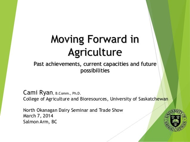 Moving Forward in Agriculture Past achievements, current capacities and future possibilities Cami Ryan, B.Comm., Ph.D. Col...