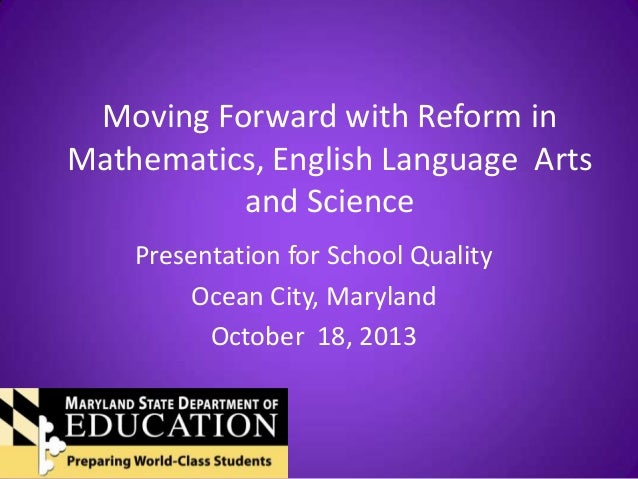 Moving Forward with Reform in Mathematics, English Language Arts and Science Presentation for School Quality Ocean City, M...