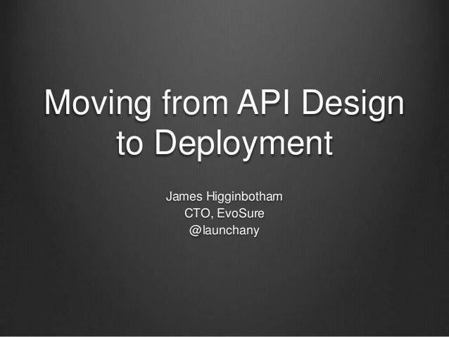 Moving from API Design to Deployment James Higginbotham CTO, EvoSure @launchany