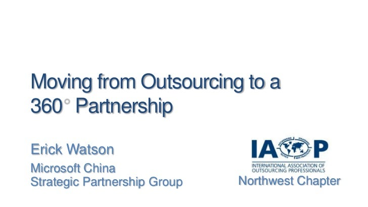 Moving from Outsourcing to a 360° Partnership<br />Erick Watson<br />Microsoft China<br />Strategic Partnership Group<br /...