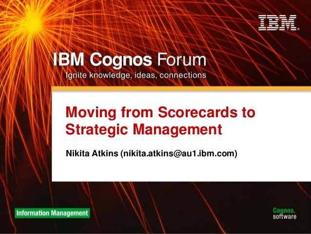 Moving from Scorecards to Strategic Management Nikita Atkins (nikita.atkins@au1.ibm.com)
