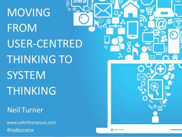 MOVING FROM USER-CENTRED THINKING TO SYSTEM THINKING Neil Turner www.uxforthemasses.com @neilturnerux