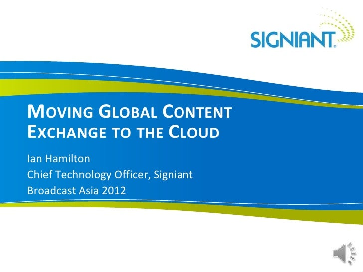 MOVING GLOBAL CONTENTEXCHANGE TO THE CLOUDIan HamiltonChief Technology Officer, SigniantBroadcast Asia 2012