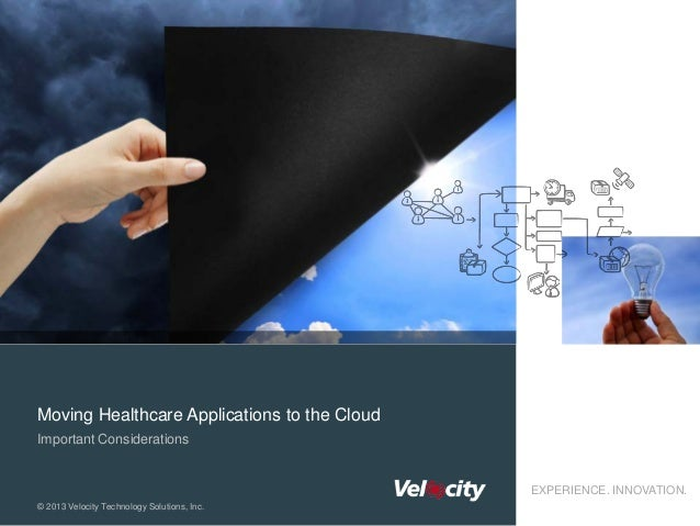 Moving Healthcare Applications to the Cloud Important Considerations  EXPERIENCE. INNOVATION. © 2013 Velocity Technology S...