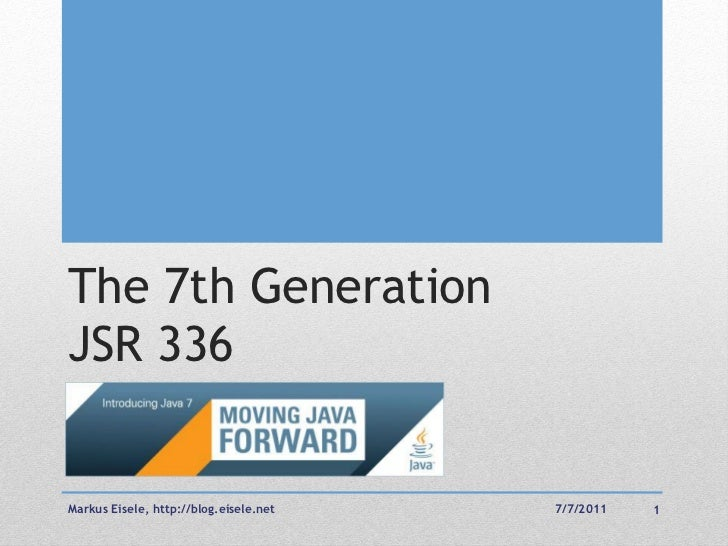 The 7th GenerationJSR 336Markus Eisele, http://blog.eisele.net   7/7/2011   1