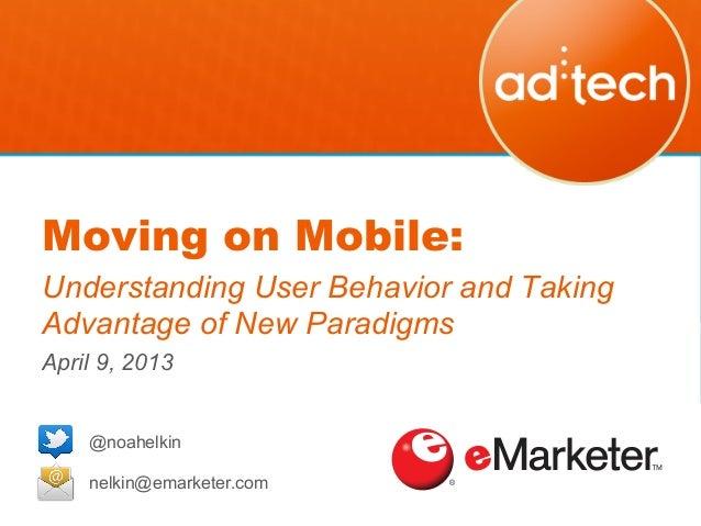 Moving on Mobile:Understanding User Behavior and TakingAdvantage of New ParadigmsApril 9, 2013!    @noahelkin    nelkin@em...