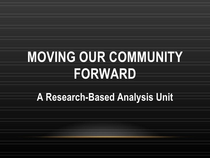MOVING OUR COMMUNITY FORWARD A Research-Based Analysis Unit