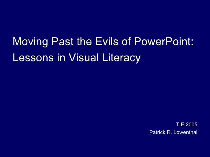 <ul><li>Moving Past the Evils of PowerPoint: </li></ul><ul><li>Lessons in Visual Literacy </li></ul><ul><li>TIE 2005 </li>...