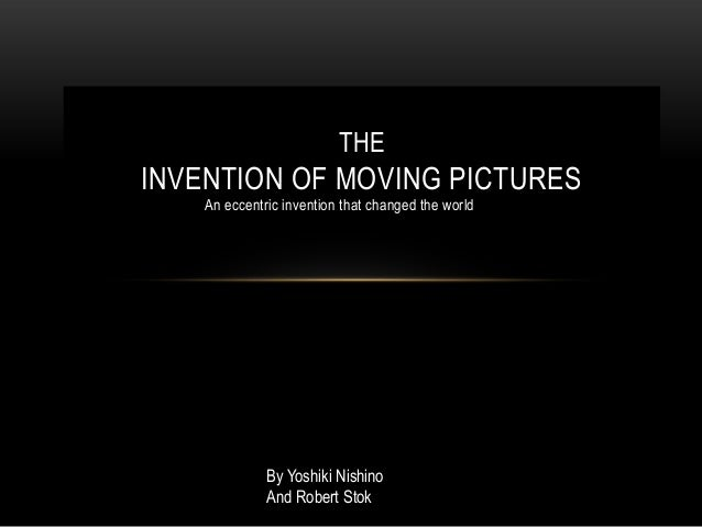 THEINVENTION OF MOVING PICTURES    An eccentric invention that changed the world              By Yoshiki Nishino          ...