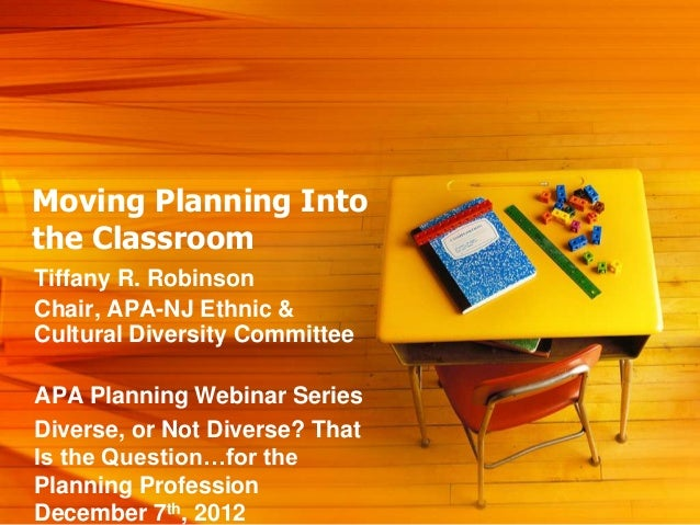 Moving Planning Intothe ClassroomTiffany R. RobinsonChair, APA-NJ Ethnic &Cultural Diversity CommitteeAPA Planning Webinar...