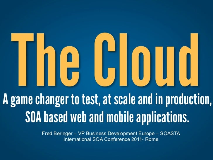 The Cloud: A game changer to test, at scale and in production,  SOA based web and mobile applications.