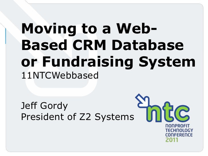 Moving to a Web-Based CRM Database or Fundraising System<br />11NTCWebbased<br />Jeff Gordy<br />President of Z2 Systems<b...