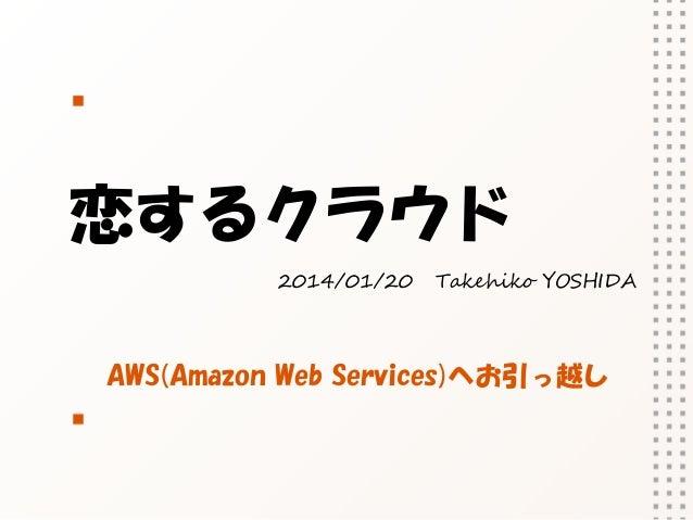 恋するクラウド 2014/01/20  Takehiko YOSHIDA  AWS(Amazon Web Services)へお引っ越し