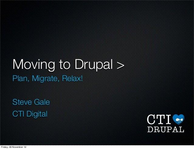Moving to Drupal > Plan, Migrate, Relax! Steve Gale CTI Digital Friday, 30 November 12