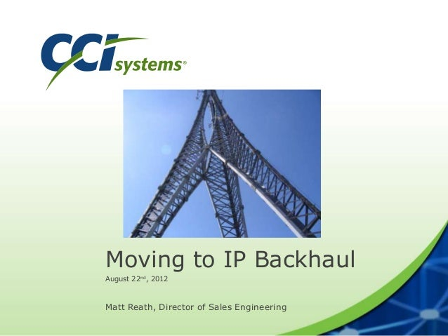 Moving to IP Backhaul August 22nd, 2012 Matt Reath, Director of Sales Engineering
