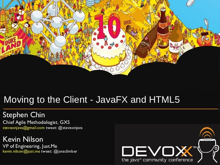 Moving to the Client - JavaFX and HTML5 Stephen Chin Chief Agile Methodologist, GXS steveonjava@gmail.com  tweet: @steveon...