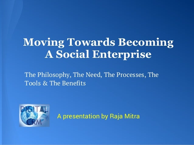 Moving Towards BecomingA Social EnterpriseThe Philosophy, The Need, The Processes, TheTools & The BenefitsA presentation b...