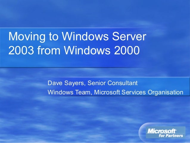 Moving to Windows Server 2003 from Windows 2000 Dave Sayers, Senior Consultant Windows Team, Microsoft Services Organisati...