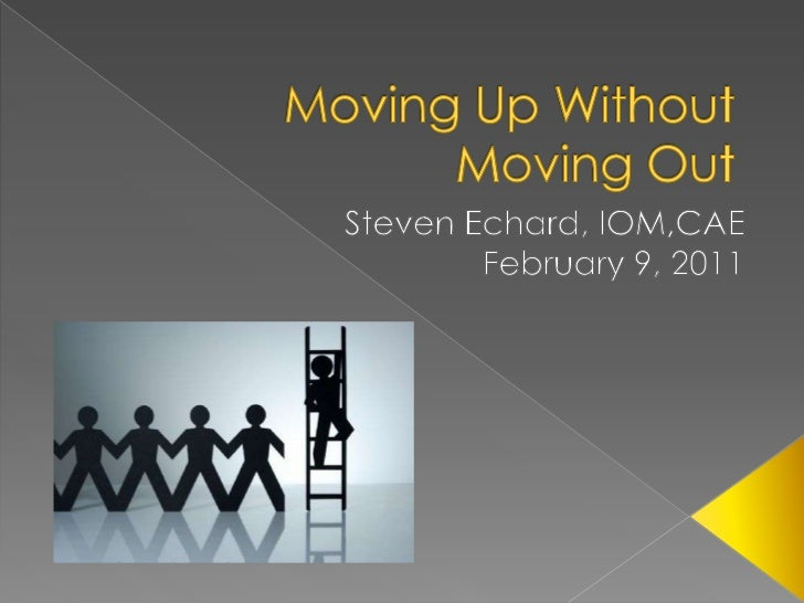 Moving Up Without Moving Out<br />Steven Echard, IOM,CAE<br />February 9, 2011<br />