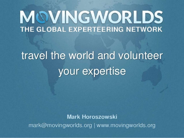 THE GLOBAL EXPERTEERING NETWORKtravel the world and volunteer         your expertise            Mark Horoszowski mark@movi...