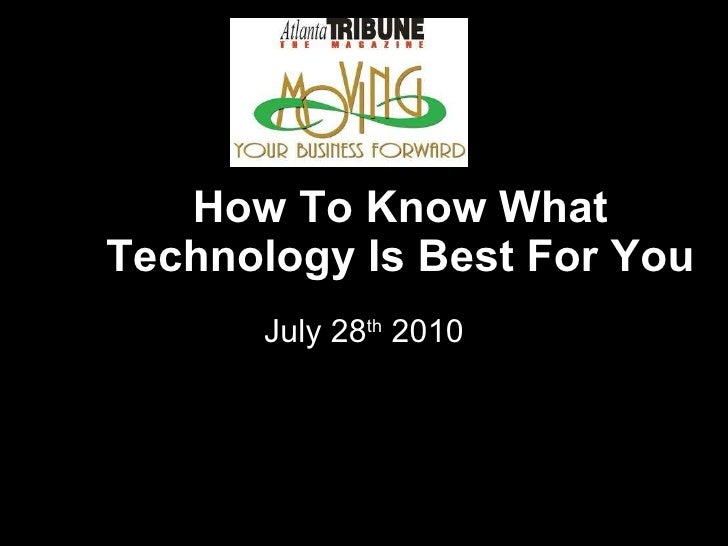 How To Know What Technology Is Best For You July 28 th  2010