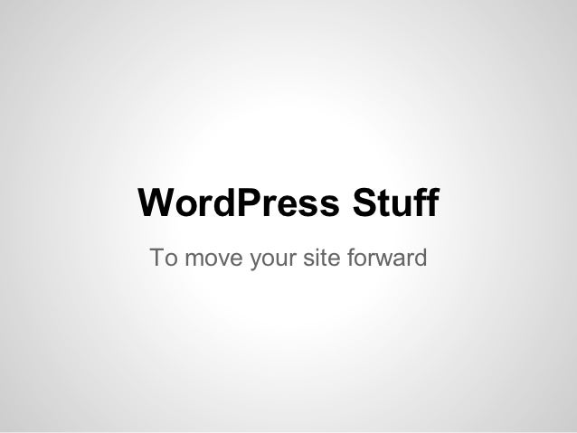 WordPress StuffTo move your site forward