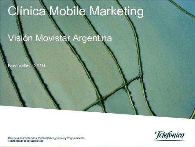 Clínica Mobile Marketing Noviembre, 2010 Visión Movistar Argentina Gerencia de Contenidos, Publicidad en el móvil y Pagos ...