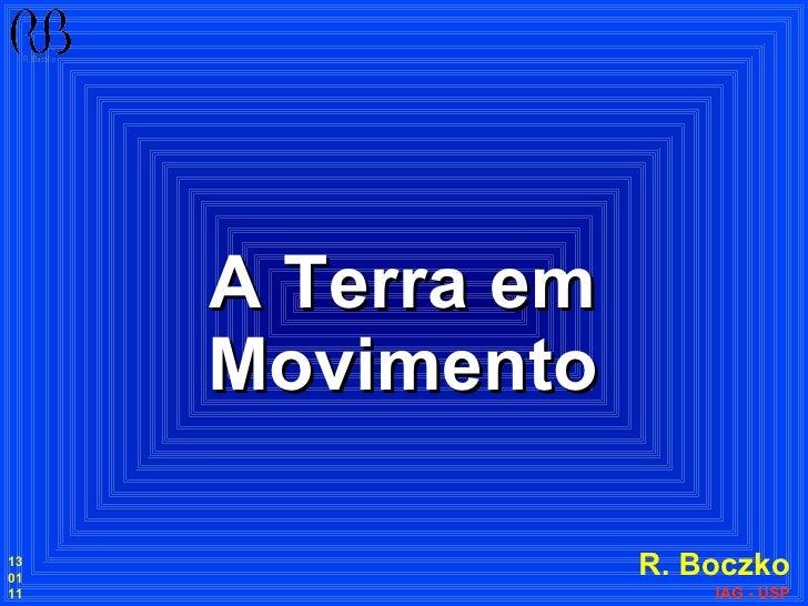 A Terra em Movimento R. Boczko IAG - USP 13 01 11