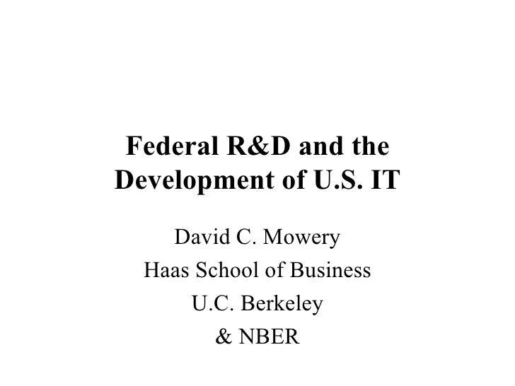 Federal R&D and the Development of U.S. IT David C. Mowery Haas School of Business U.C. Berkeley & NBER