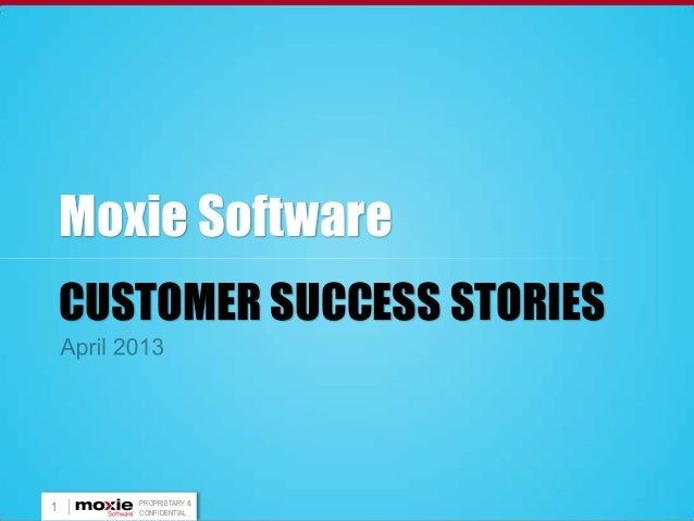 Moxie Software    CUSTOMER SUCCESS STORIES       PROPRIETARY &1      CONFIDENTIAL