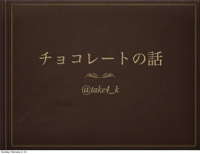 チョコレートの話                           @take4_kSunday, February 3, 13
