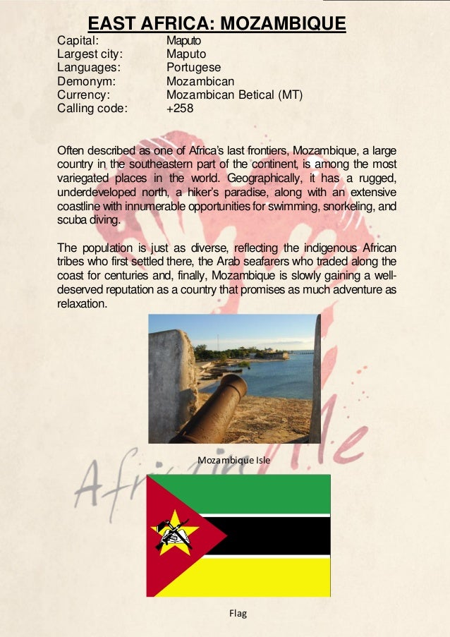 EAST AFRICA: MOZAMBIQUE Capital: Largest city: Languages: Demonym: Currency: Calling code:  Maputo Maputo Portugese Mozamb...