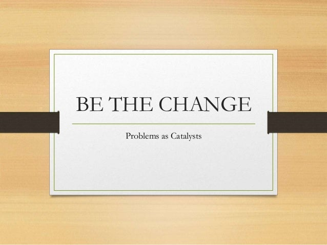 BE THE CHANGE Problems as Catalysts