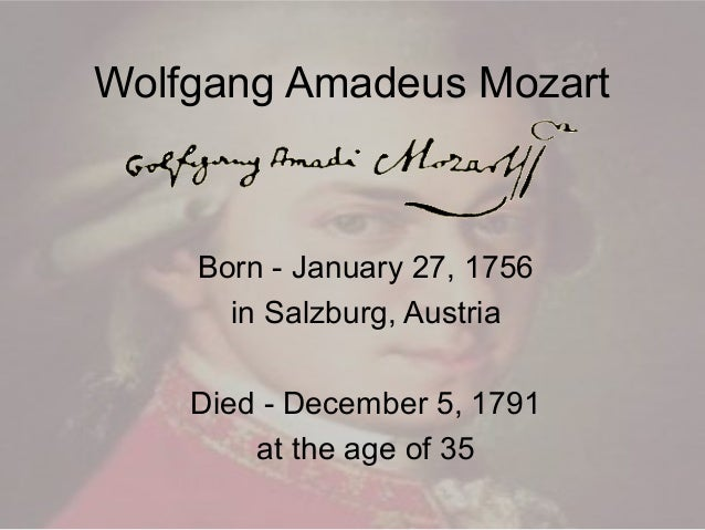 Wolfgang Amadeus Mozart  Born - January 27, 1756 in Salzburg, Austria Died - December 5, 1791 at the age of 35