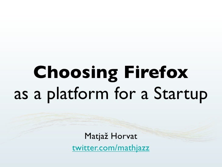 Choosing Firefox as a platform for a Startup             Matjaž Horvat         twitter.com/mathjazz
