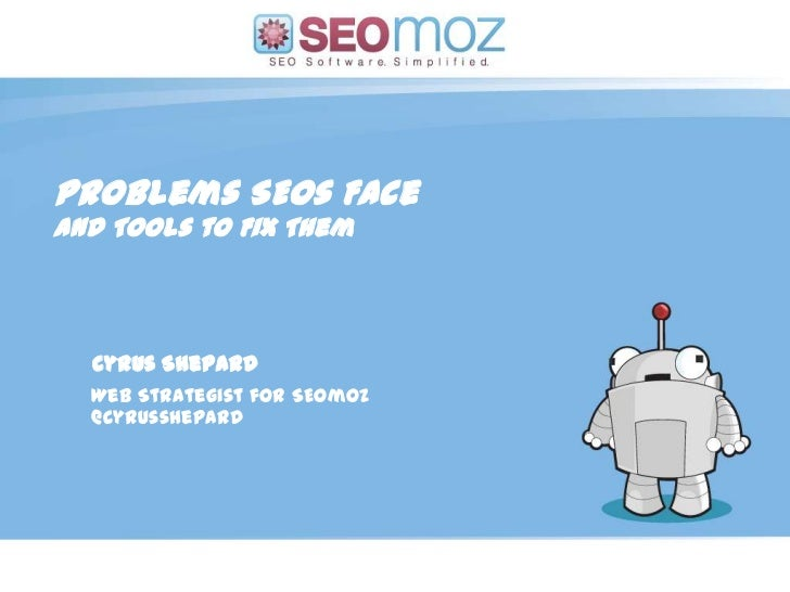 Problems SEOs Face<br />And Tools to Fix Them<br />Cyrus Shepard<br />Web Strategist for SEOmoz<br />@cyrusshepard<br />(d...