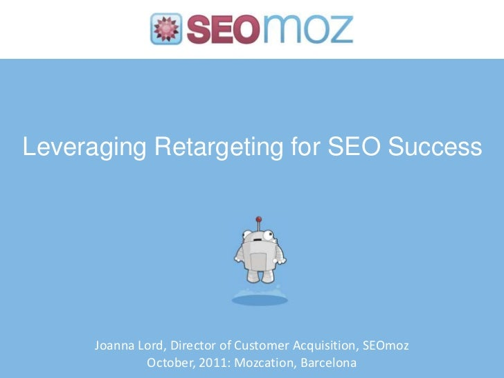 Leveraging Retargeting for SEO Success     Joanna Lord, Director of Customer Acquisition, SEOmoz             October, 2011...