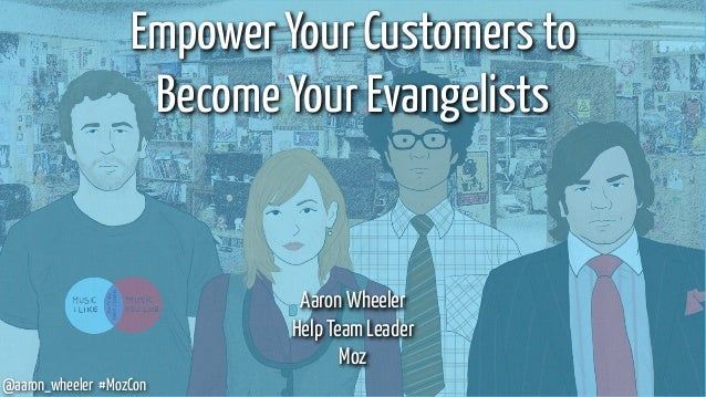 @aaron_wheeler #MozCon Empower Your Customers to Become Your Evangelists Aaron Wheeler Help Team Leader Moz